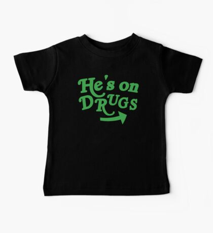 He's on drugs Baby Tee