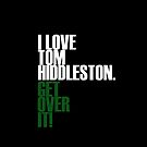 I LOVE Tom Hiddleston GET OVER IT! by Summer Iscoming