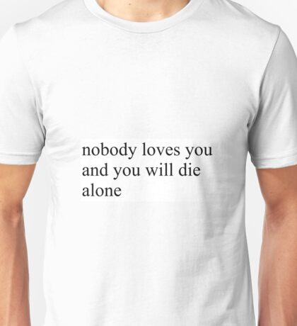 nobody loves you and you will die alone Unisex T-Shirt