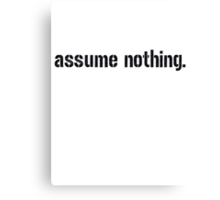 Assume Nothing.  Canvas Print