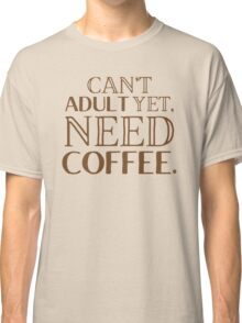 Can't adult yet, need COFFEE Classic T-Shirt