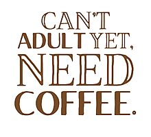 Can't adult yet, need COFFEE Photographic Print
