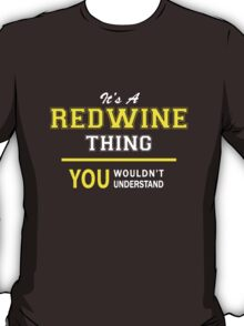 It's A REDWINE thing, you wouldn't understand !! T-Shirt
