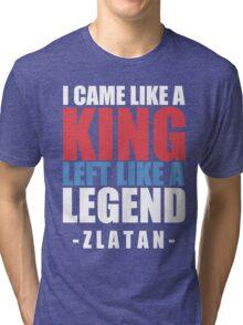 I came Like A king left like a legend - Zlatan Tri-blend T-Shirt