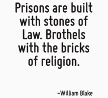 Prisons are built with stones of Law. Brothels with the bricks of religion. by Quotr