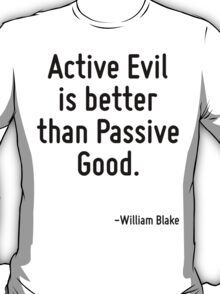 Active Evil is better than Passive Good. T-Shirt