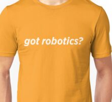 Got Robotics? Unisex T-Shirt