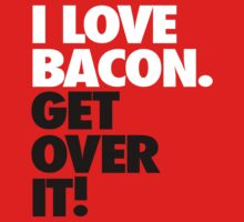 I Love Bacon. Get Over it! by tonqua