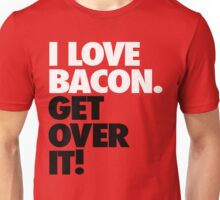 I Love Bacon. Get Over it! Unisex T-Shirt