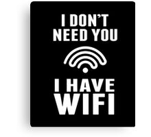 I Don't Need You I Have Wifi Funny Geek Nerd Quote T-shirt Canvas Print