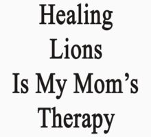 Healing Lions Is My Mom's Therapy  by supernova23