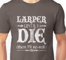 LARPer until I die (then I'll re-roll) Unisex T-Shirt