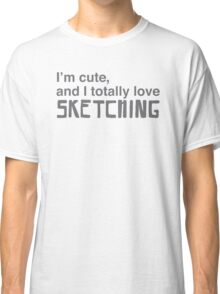 I'm cute, and I totally love sketching Classic T-Shirt
