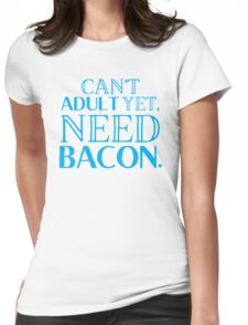 Can't ADULT yet, NEED BACON Womens Fitted T-Shirt