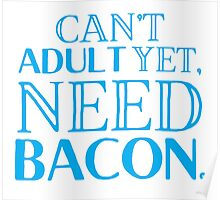 Can't ADULT yet, NEED BACON Poster