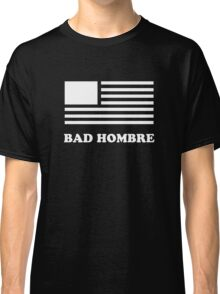 Get your Bad Hombre T-shirt - Great Gift for the Holidays Classic T-Shirt
