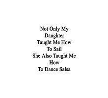 Not Only My Daughter Taught Me How To Sail She Also Taught Me How To Dance Salsa  by supernova23