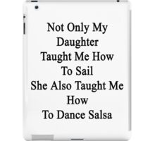 Not Only My Daughter Taught Me How To Sail She Also Taught Me How To Dance Salsa  iPad Case/Skin