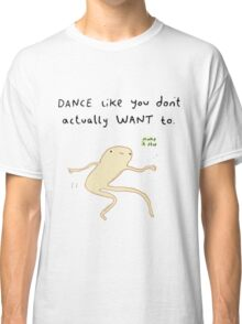 Dance like you don't actually want to. Classic T-Shirt