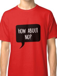 How about no? Classic T-Shirt