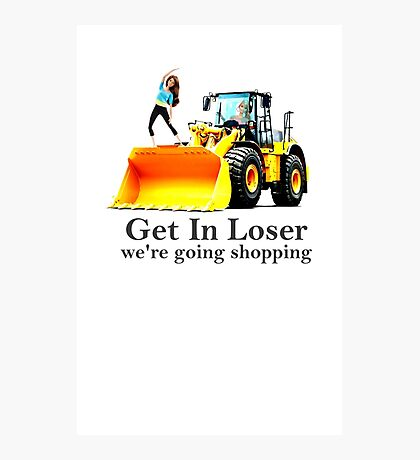 GET IN LOSER were going shopping Photographic Print
