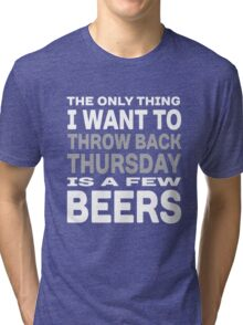 The Only thing I want to throw back Thursday is a few beers Tri-blend T-Shirt