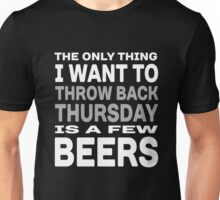 The Only thing I want to throw back Thursday is a few beers Unisex T-Shirt