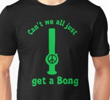 Cant we all just get a bong - funny peace weed marajuana Unisex T-Shirt