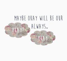 Maybe Okay Will Be Our Always.. Okay? Kids Tee
