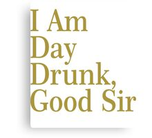 I Am Day Drunk, Good Sir Funny Alcohol Drinking Beer Canvas Print