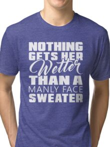 Nothing gets her wetter than a manly face sweater T-shirt Tri-blend T-Shirt