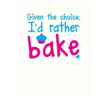 Given the choice I'd rather Bake with cupcake  Art Print