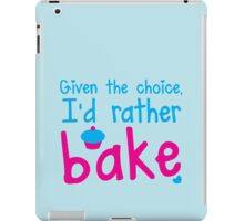 Given the choice I'd rather Bake with cupcake  iPad Case/Skin