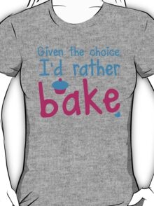 Given the choice I'd rather Bake with cupcake  T-Shirt