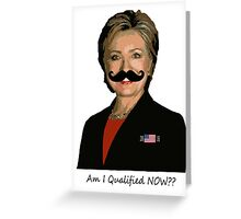 HILLARY for PRESIDENT: Am I qualified NOW? Greeting Card