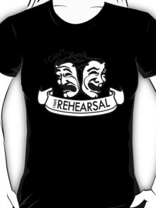 I can't... I have Rehearsal T-Shirt