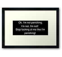 I'm not panicking. I'm not. I'm not! Stop looking at me like I'm panicking! Framed Print