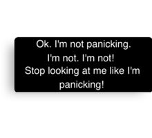 I'm not panicking. I'm not. I'm not! Stop looking at me like I'm panicking! Canvas Print