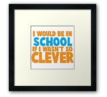 I would be in school- if I wasn't so CLEVER! Framed Print
