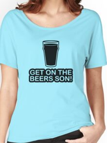 Get On The Beers Son! Women's Relaxed Fit T-Shirt