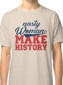 nasty woman make history Classic T-Shirt