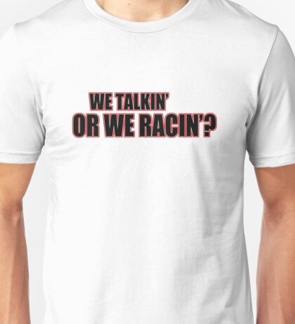 We talkin or we racin? Unisex T-Shirt