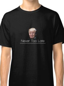 Donald Trump It's too late T-shirt - It's never too late Classic T-Shirt