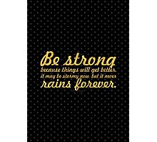 Be strong because things will... Inspirational Quote Photographic Print