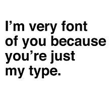I'm very font of you because you're just my type Photographic Print