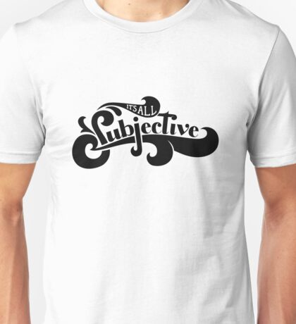 It's All Subjective Unisex T-Shirt