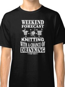 Weekend Forecast Knitting With A Chance Of Drinking Classic T-Shirt