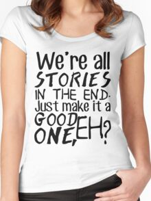 """We're all stories in the end. Just make it a good one, eh?"" Women's Fitted Scoop T-Shirt"