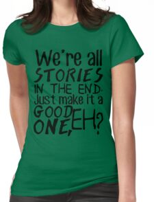 """We're all stories in the end. Just make it a good one, eh?"" Womens Fitted T-Shirt"
