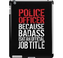 Funny 'Police Officer Because Badass Isn't an official Job Title' T-Shirt iPad Case/Skin